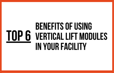Top 6 Benefits of Using Vertical Lift Modules in your Facility